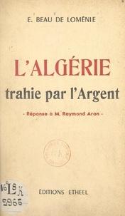 Emmanuel Beau de Loménie - L'Algérie trahie par l'argent - Réponse à M. Raymond Aron.