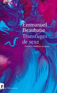 Emmanuel Beaubatie - Transfuges de sexe - Passer les frontières du genre.