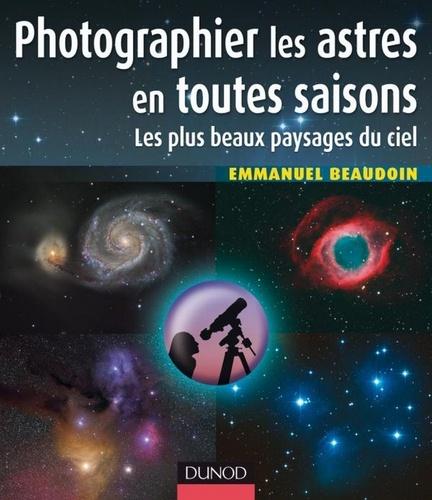 Emmanuel Beaudoin - Photographier les astres en toutes saisons - Les plus beaux paysages du ciel.