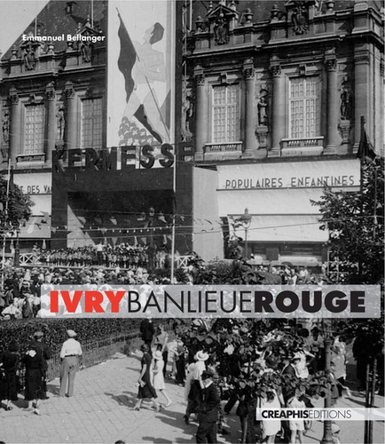 Emmanuel Bellanger - Ivry, banlieue rouge - Capitale du communisme français, XXe siècle.