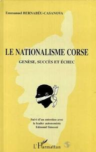 Emmanuel Bernabéu-Casanova - Le nationalisme corse. suivi d'un entretien avec le leader autonomiste Edmond Simeoni - Genèse, succès et échec.