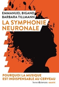 Emmanuel Bigand et Barbara Tillmann - La symphonie neuronale - Pourquoi la musique est indispensable au cerveau.