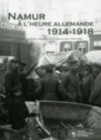 Emmanuel Bodart et Marie-Christine Claes - Namur à l'heure allemande (1914-1918) - La vie quotidienne des Namurois sous l'occupation.