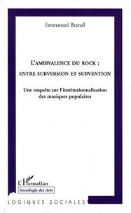 Emmanuel Brandl - L'ambivalence du rock : entre subversion et subvention - Une enquête sur l'institutionnalisation des musiques populaires.