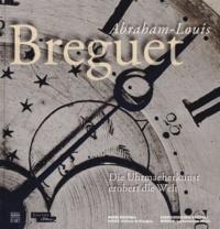 Emmanuel Breguet et Nicole Minder - Abraham-Louis Breguet - L'horlogerie à la conquête du monde.