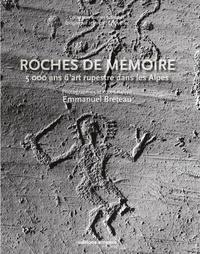 Emmanuel Breteau - Roches de mémoire - 5000 ans d'art rupestre dans les Alpes.