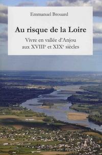 Emmanuel Brouard - Au risque de la Loire... - Vivre en vallée d'Anjou aux XVIIIe et XIXe siècles.