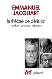 Emmanuel C. Jacquart - Le théâtre de dérision - Beckett, Ionesco, Adamov.