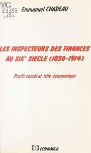 Emmanuel Chadeau et Jean-Marie Roche - Les Inspecteurs des finances au XIXe siècle (1850-1914) : Profil social et rôle économique.
