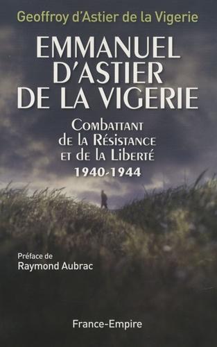 Emmanuel d' Astier de la Vigerie - Emmanuel d'Astier de la Vigerie, combattant de la Résistance et de la Liberté 1940-1944.