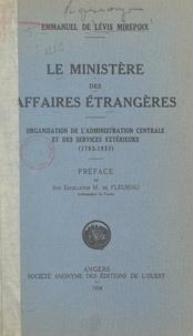 Emmanuel de Lévis Mirepoix et A. de Fleuriau - Le Ministère des Affaires étrangères - Organisation de l'Administration centrale et des services extérieurs, 1793-1933.