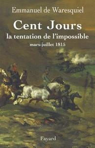 Emmanuel de Waresquiel - Cent Jours - La tentation de l'impossible mars- juillet 1815.
