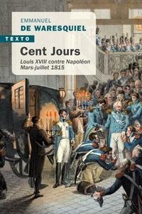 Emmanuel de Waresquiel - Cent jours - Louis XVIII contre Napoléon, mars-juillet 1815.