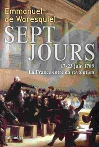 Emmanuel de Waresquiel - Sept jours - 17-23 juin 1789, La France entre en révolution.