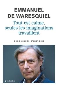 Emmanuel de Waresquiel - Tout est calme, seules les imaginations travaillent - Chroniques d'histoire.