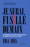 Emmanuel Debruyne et Laurence Van Ypersele - Je serai fusillé demain - Les dernières lettres des patriotes belges et français fusillés par l'Occupant (1914-1918).