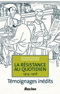 Emmanuel Debruyne - La résistance au quotidien, 1914-1918 : témoignages inédits.