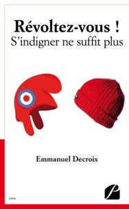 Emmanuel Decroix - Révoltez-vous ! S'indigner ne suffit plus.