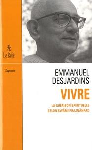 Emmanuel Desjardins - Vivre - La guérison spirituelle selon Swâmi Prajnânpad.