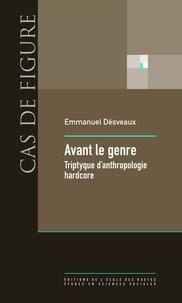 Emmanuel Désveaux - Avant le genre - Tryptique d'anthropologie hardcore.