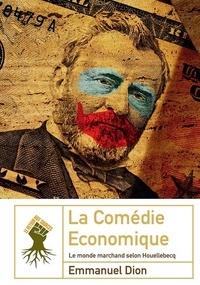 Emmanuel Dion - La comédie économique - Le monde marchand selon Houellebecq.