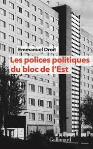 Emmanuel Droit - Les polices politiques du bloc de l'Est - A la recherche de l'Internationale tchékiste 1955-1989.