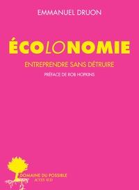 Emmanuel Druon - Ecolonomie - Entreprendre sans détruire.
