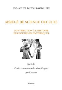 Emmanuel Dufour-Kowalski - Abrégé de science occulte - Contribution à l'histoire des doctrines ésotériques - Suivi de Petites oeuvres morales et ésotériques.
