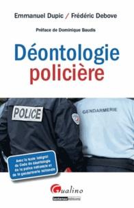 Emmanuel Dupic et Frédéric Debove - Déontologie policière - Avec le texte intégral du Code de déontologie de la police nationale et de la gendarmerie nationale.