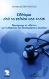 Emmanuel Eben-Moussi - L'afrique doit se refaire une sante - temoignage et reflexion sur 4 decennies de developpement sanit.