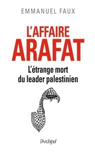 Emmanuel Faux - L'affaire Arafat - L'étrange mort du leader palestinien.