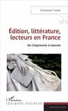 Emmanuel Fraisse - Edition, littérature, lecteurs en France - De l'imprimerie à internet.
