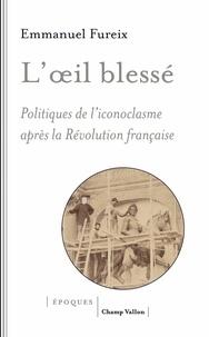 Emmanuel Fureix - L'oeil blessé - Politiques de l'iconoclasme après la Révolution française.