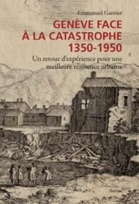 Emmanuel Garnier - Genève face à la catastrophe 1350-1950 - Un retour d'expérience pour une meilleure résilience urbaine.