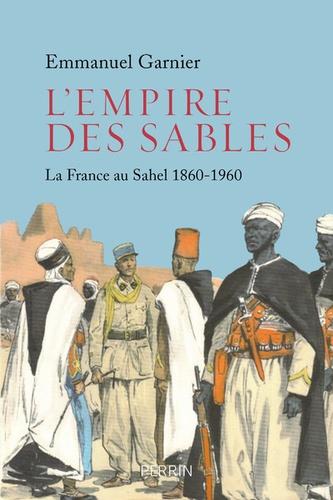 L'empire des sables. La France au Sahel (1860-1960)