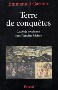 Emmanuel Garnier - Terre de conquêtes - La forêt vosgienne sous l'Ancien Régime.