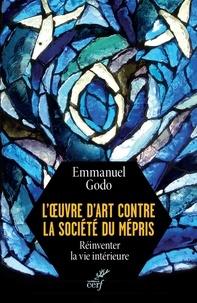 Emmanuel Godo - L'oeuvre d'art contre la société du mépris - Réinventer la vie intérieure.