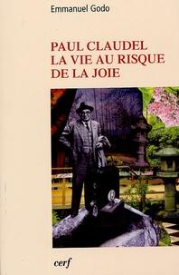 Emmanuel Godo - Paul Claudel - La vie au risque de la joie.