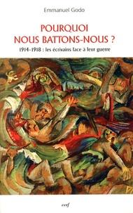 Emmanuel Godo - Pourquoi nous battons-nous ? - 1914-1918 : les écrivains face à leur guerre.
