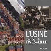 Emmanuel Goulliart - L'usine dans la ville - Fives-Lille,1812-2007.