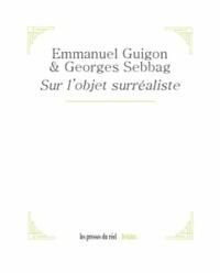 Emmanuel Guignon et Georges Sebbag - Sur l'objet surréaliste.