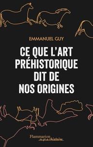 Ce que l'art préhistorique dit de nos origines - Emmanuel Guy |