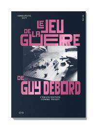 Emmanuel Guy - Le jeu de la guerre de Guy Debord - L'émancipation comme projet.