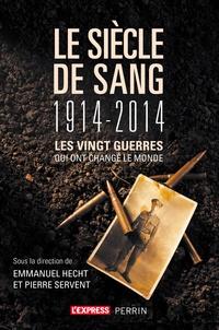 Emmanuel Hecht et Pierre Servent - Le siècle de sang (1914-2014) - Les vingt guerres qui ont changé le monde.