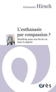 Emmanuel Hirsch - L'euthanasie par compassion ? - Manifeste pour une fin de vie dans la dignité.