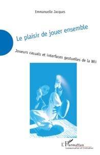 Emmanuel Jacques - Le plaisir de jouer ensemble - Joueurs casuals et interfaces gestuelles de la Wii.