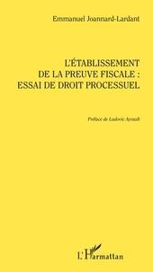 Téléchargez les ebooks au format pdf gratuit L'établissement de la preuve fiscale : essai de droit processuel par Emmanuel Joannard-Lardant 9782140138782