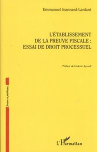 Emmanuel Joannard-Lardant - L'établissement de la preuve fiscale : essai de droit processuel.