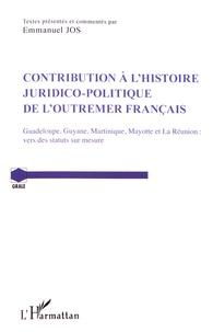 Emmanuel Jos - Contribution à l'histoire juridico-politique de l'outremer francais - Guadeloupe, Guyane, Martinique, Mayotte et La Réunion : vers des statuts sur mesure.