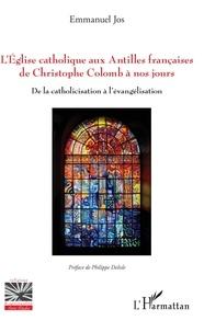 Emmanuel Jos - L'église catholique aux Antilles françaises de Christophe Colomb à nos jours - De la catholicisation à l'évangélisation.